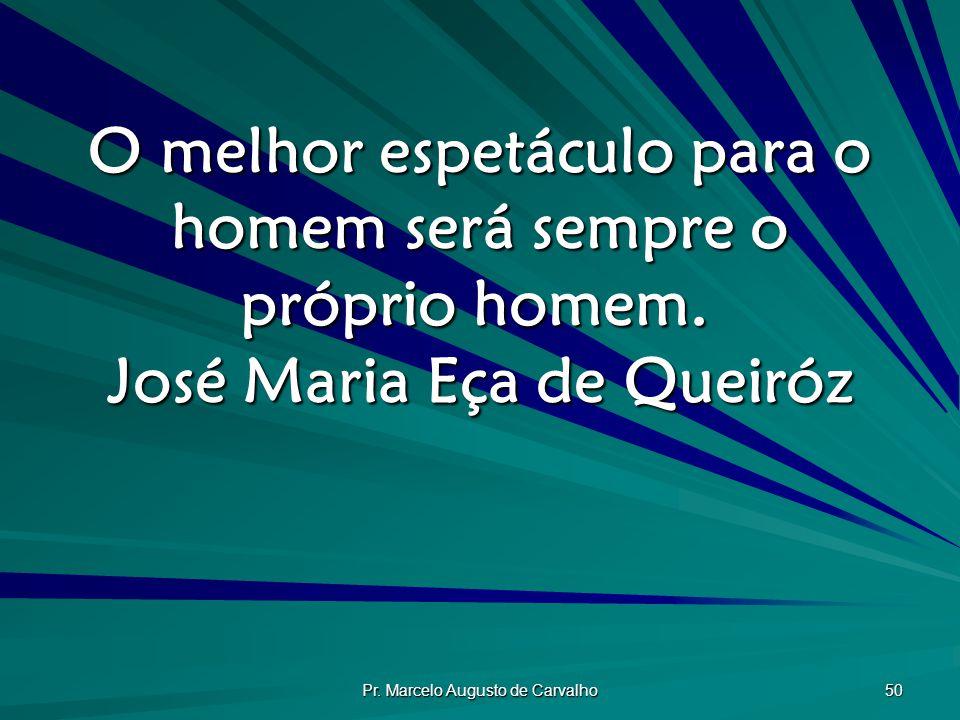 Pr.Marcelo Augusto de Carvalho 50 O melhor espetáculo para o homem será sempre o próprio homem.