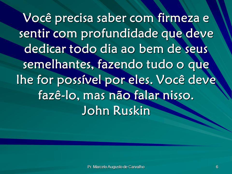 Pr. Marcelo Augusto de Carvalho 6 Você precisa saber com firmeza e sentir com profundidade que deve dedicar todo dia ao bem de seus semelhantes, fazen