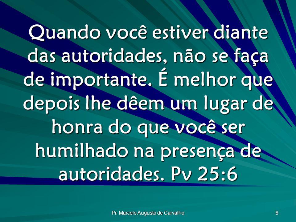Pr. Marcelo Augusto de Carvalho 8 Quando você estiver diante das autoridades, não se faça de importante. É melhor que depois lhe dêem um lugar de honr