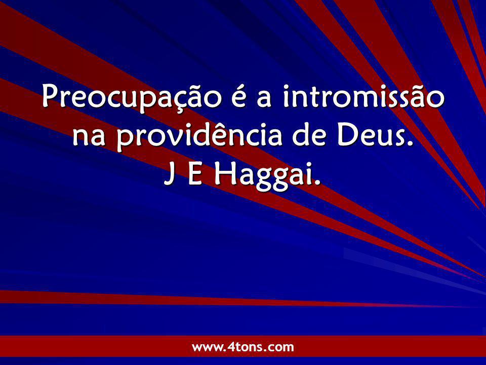Pr. Marcelo Augusto de Carvalho 1 Preocupação é a intromissão na providência de Deus. J E Haggai. www.4tons.com