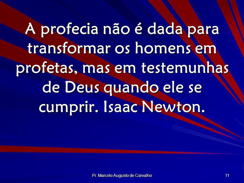 Pr. Marcelo Augusto de Carvalho 11 A profecia não é dada para transformar os homens em profetas, mas em testemunhas de Deus quando ele se cumprir. Isa