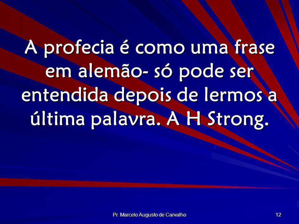 Pr. Marcelo Augusto de Carvalho 12 A profecia é como uma frase em alemão- só pode ser entendida depois de lermos a última palavra. A H Strong.