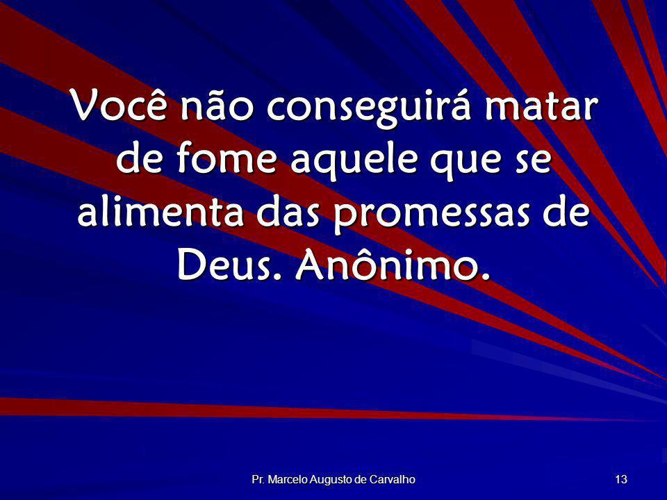 Pr. Marcelo Augusto de Carvalho 13 Você não conseguirá matar de fome aquele que se alimenta das promessas de Deus. Anônimo.