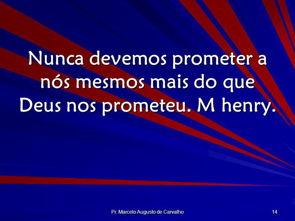 Pr. Marcelo Augusto de Carvalho 14 Nunca devemos prometer a nós mesmos mais do que Deus nos prometeu. M henry.