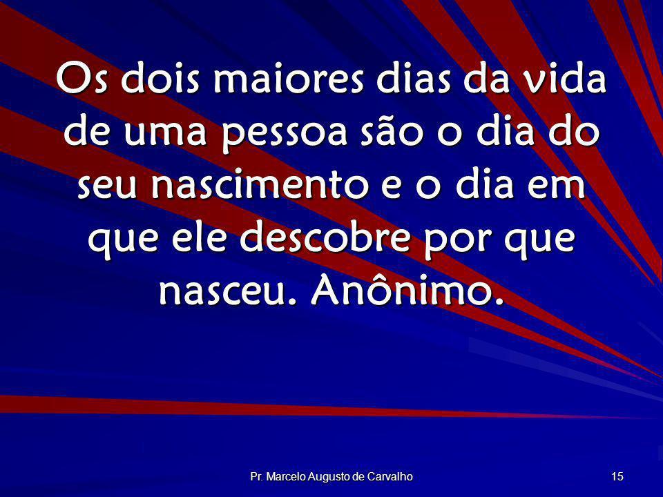 Pr. Marcelo Augusto de Carvalho 15 Os dois maiores dias da vida de uma pessoa são o dia do seu nascimento e o dia em que ele descobre por que nasceu.