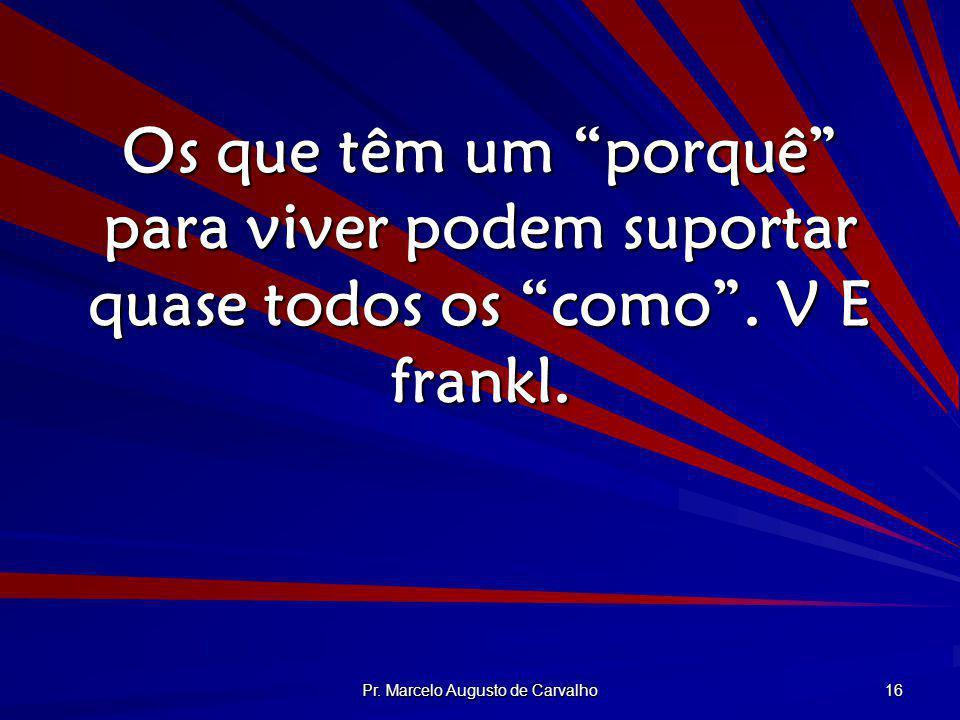 Pr. Marcelo Augusto de Carvalho 16 Os que têm um porquê para viver podem suportar quase todos os como. V E frankl.
