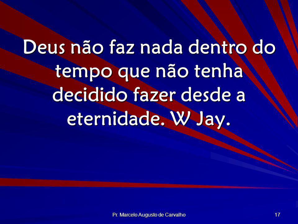 Pr. Marcelo Augusto de Carvalho 17 Deus não faz nada dentro do tempo que não tenha decidido fazer desde a eternidade. W Jay.