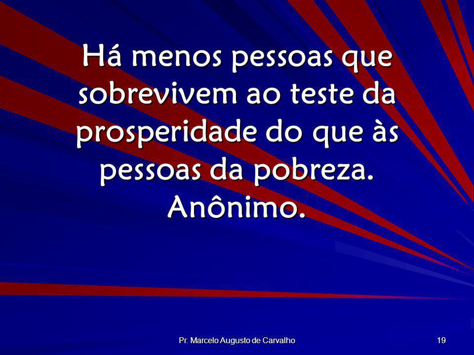 Pr. Marcelo Augusto de Carvalho 19 Há menos pessoas que sobrevivem ao teste da prosperidade do que às pessoas da pobreza. Anônimo.