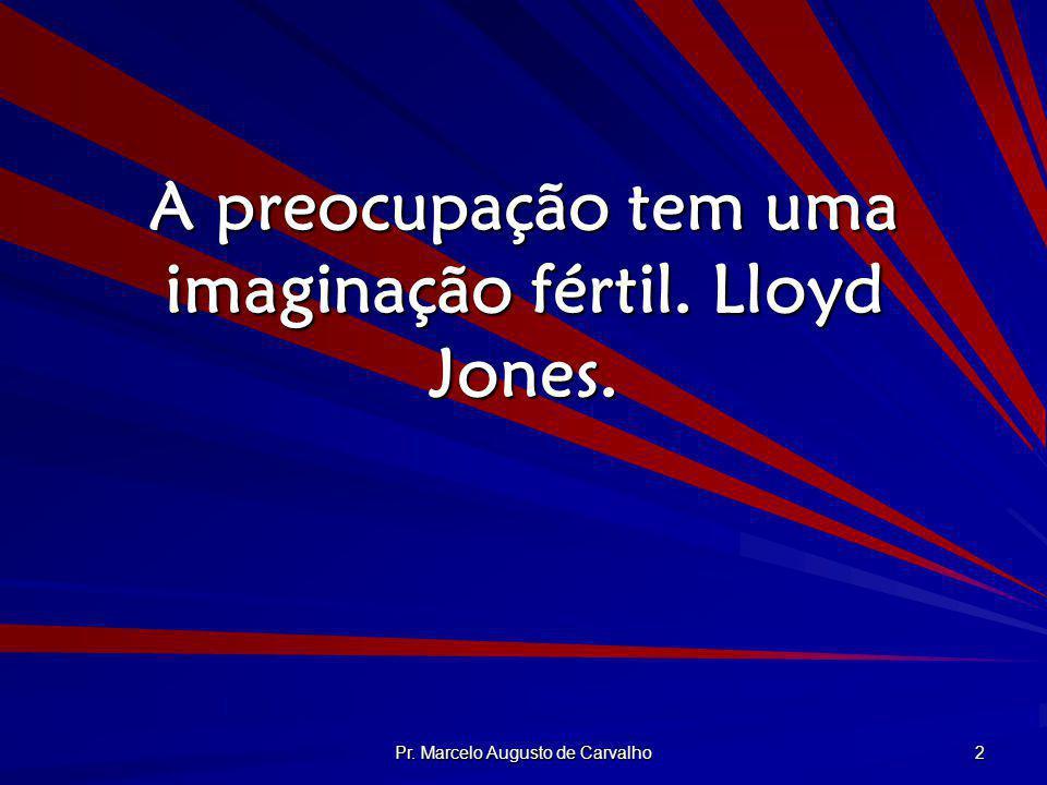 Pr. Marcelo Augusto de Carvalho 2 A preocupação tem uma imaginação fértil. Lloyd Jones.