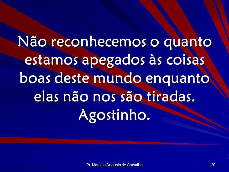 Pr. Marcelo Augusto de Carvalho 20 Não reconhecemos o quanto estamos apegados às coisas boas deste mundo enquanto elas não nos são tiradas. Agostinho.
