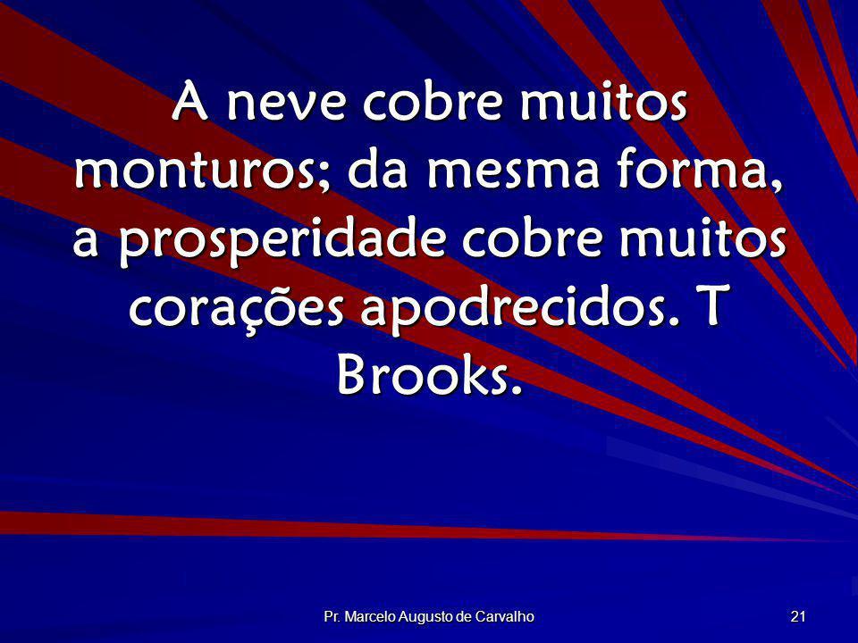 Pr. Marcelo Augusto de Carvalho 21 A neve cobre muitos monturos; da mesma forma, a prosperidade cobre muitos corações apodrecidos. T Brooks.