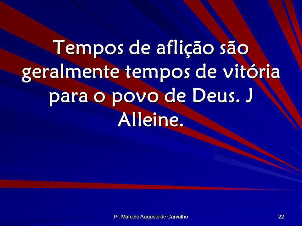 Pr. Marcelo Augusto de Carvalho 22 Tempos de aflição são geralmente tempos de vitória para o povo de Deus. J Alleine.
