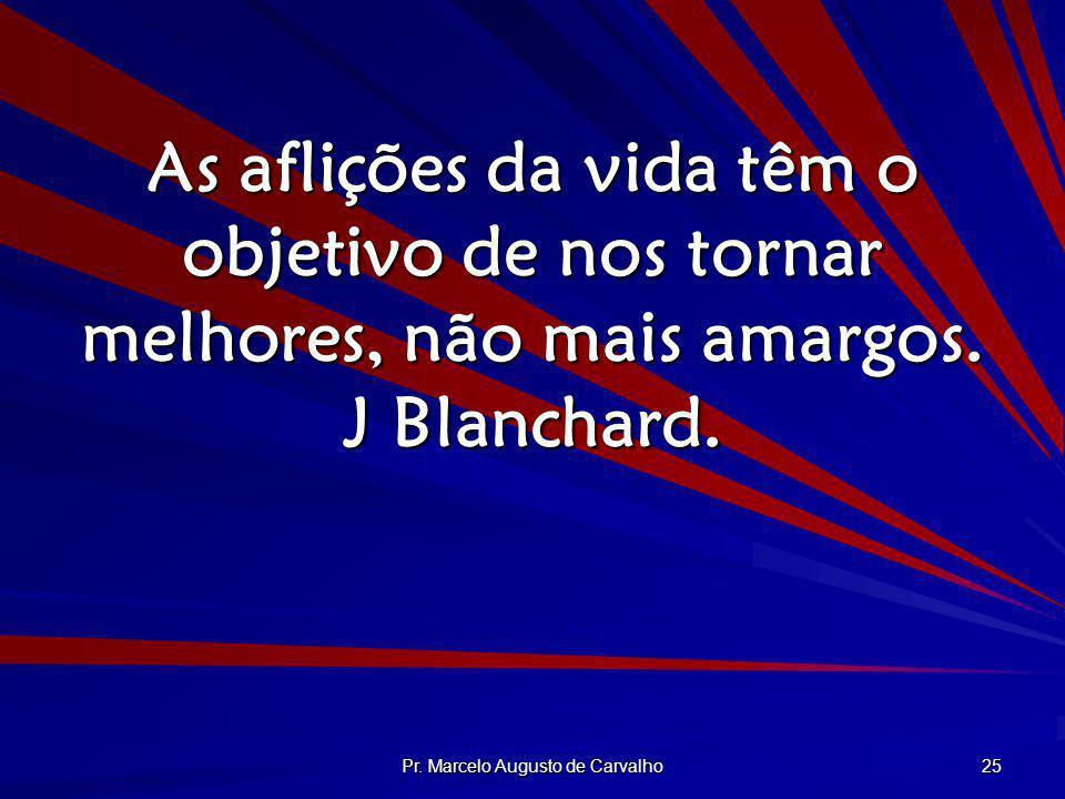 Pr. Marcelo Augusto de Carvalho 25 As aflições da vida têm o objetivo de nos tornar melhores, não mais amargos. J Blanchard.
