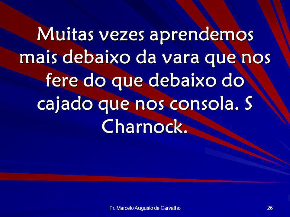 Pr. Marcelo Augusto de Carvalho 26 Muitas vezes aprendemos mais debaixo da vara que nos fere do que debaixo do cajado que nos consola. S Charnock.