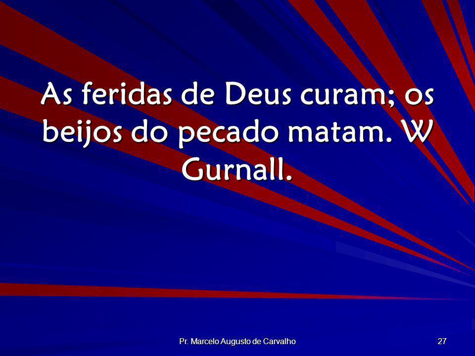 Pr. Marcelo Augusto de Carvalho 27 As feridas de Deus curam; os beijos do pecado matam. W Gurnall.
