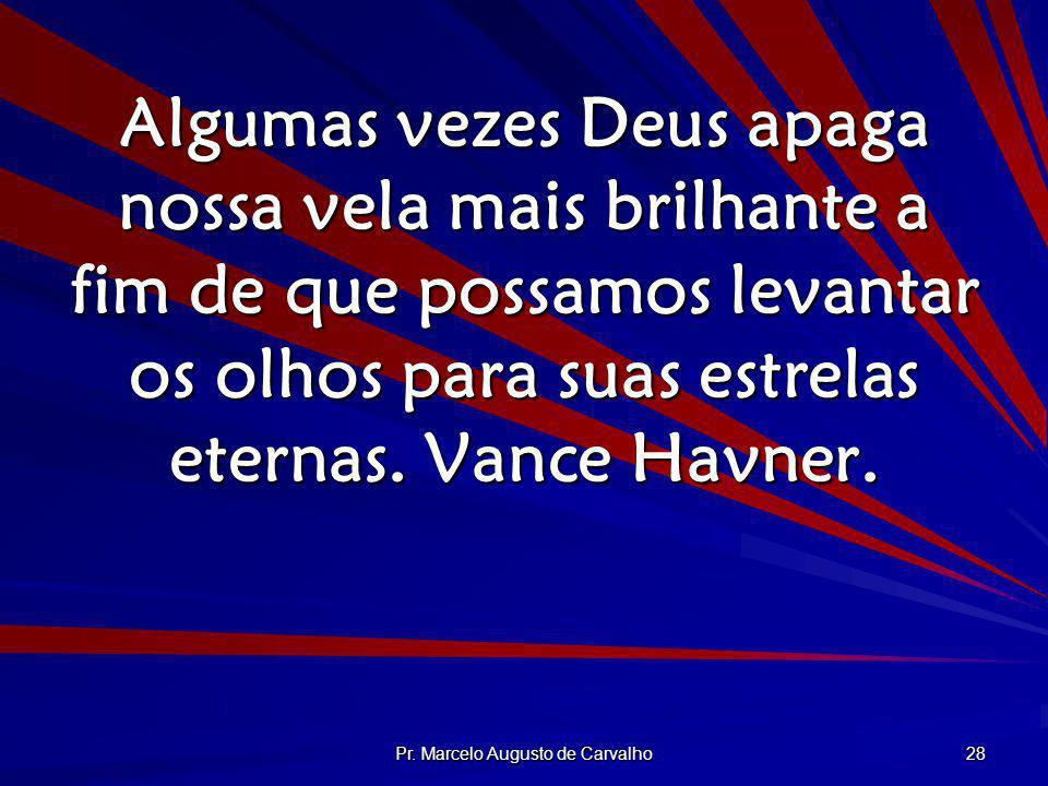 Pr. Marcelo Augusto de Carvalho 28 Algumas vezes Deus apaga nossa vela mais brilhante a fim de que possamos levantar os olhos para suas estrelas etern