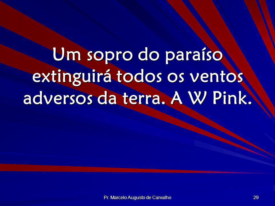 Pr. Marcelo Augusto de Carvalho 29 Um sopro do paraíso extinguirá todos os ventos adversos da terra. A W Pink.