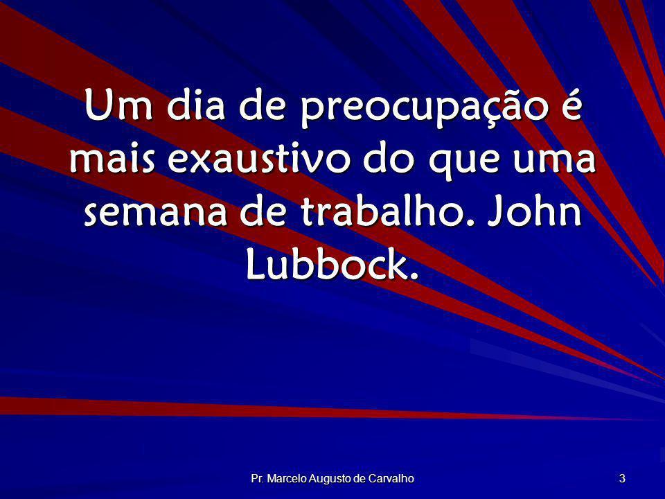 Pr. Marcelo Augusto de Carvalho 3 Um dia de preocupação é mais exaustivo do que uma semana de trabalho. John Lubbock.