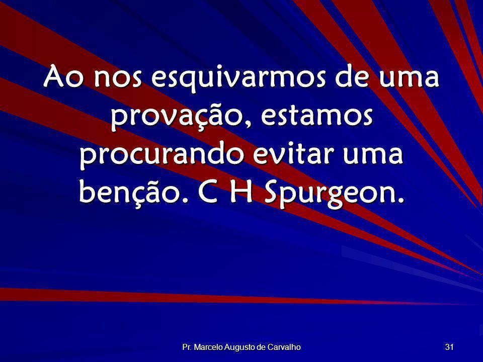 Pr. Marcelo Augusto de Carvalho 31 Ao nos esquivarmos de uma provação, estamos procurando evitar uma benção. C H Spurgeon.