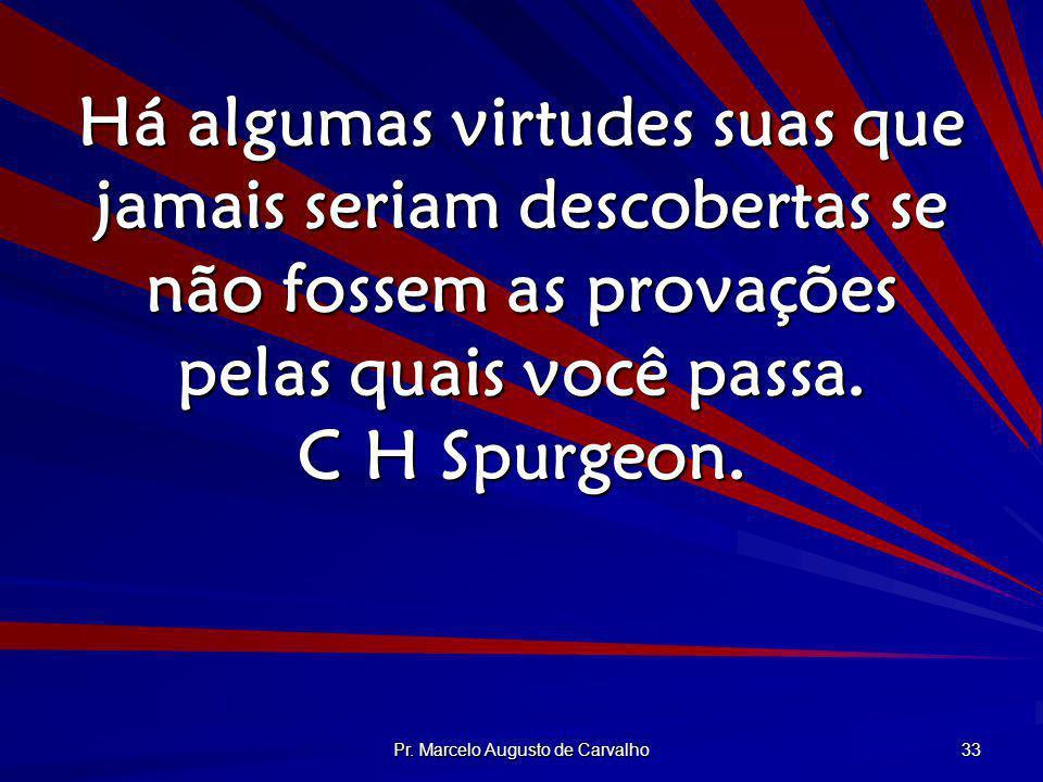 Pr. Marcelo Augusto de Carvalho 33 Há algumas virtudes suas que jamais seriam descobertas se não fossem as provações pelas quais você passa. C H Spurg