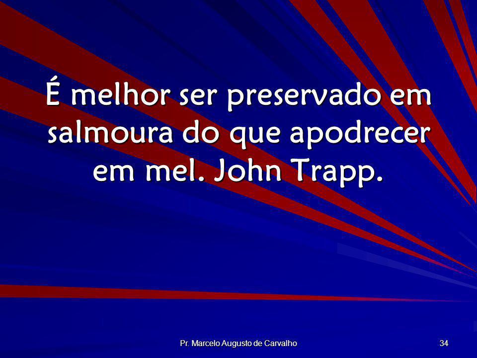 Pr. Marcelo Augusto de Carvalho 34 É melhor ser preservado em salmoura do que apodrecer em mel. John Trapp.