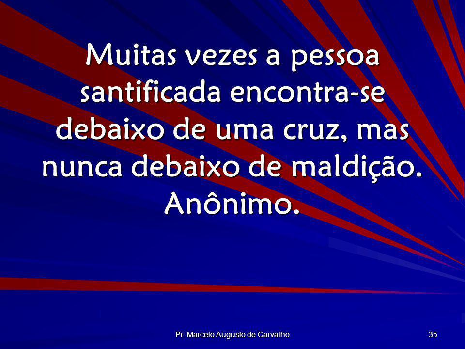 Pr. Marcelo Augusto de Carvalho 35 Muitas vezes a pessoa santificada encontra-se debaixo de uma cruz, mas nunca debaixo de maldição. Anônimo.