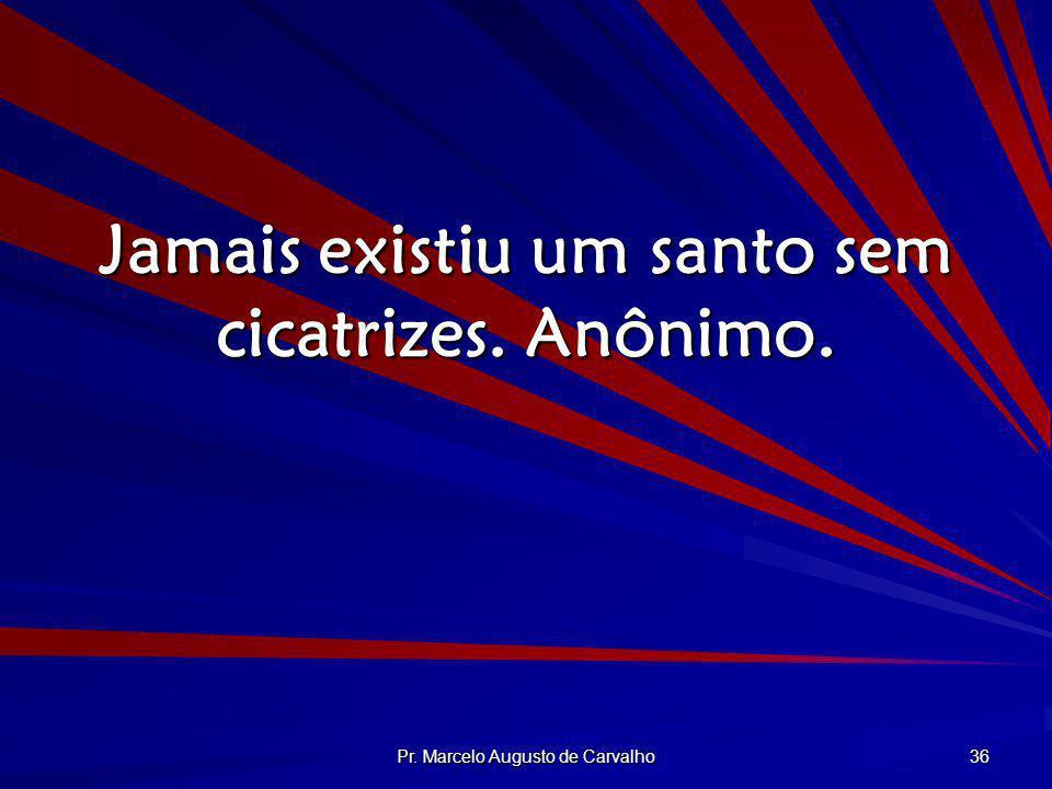 Pr. Marcelo Augusto de Carvalho 36 Jamais existiu um santo sem cicatrizes. Anônimo.