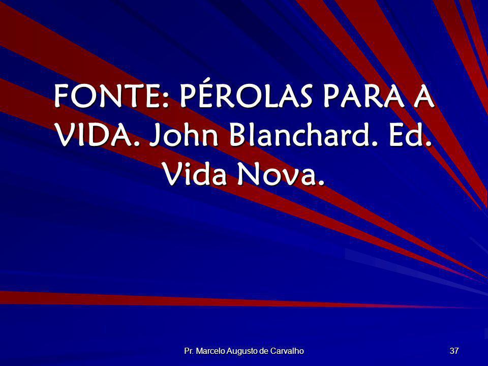 Pr. Marcelo Augusto de Carvalho 37 FONTE: PÉROLAS PARA A VIDA. John Blanchard. Ed. Vida Nova.