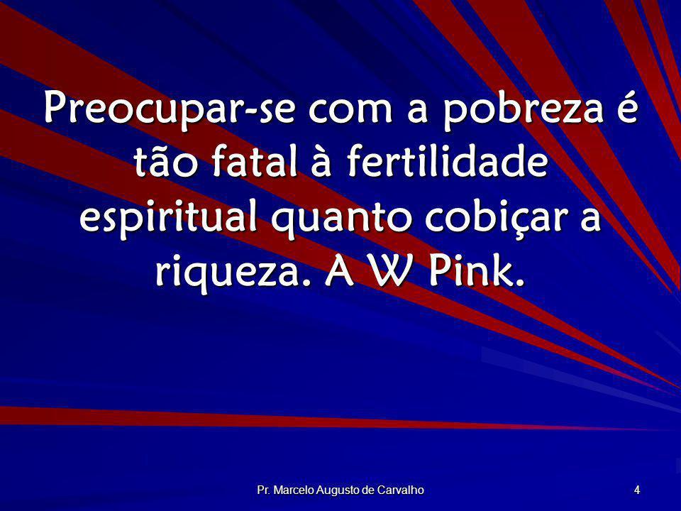Pr. Marcelo Augusto de Carvalho 4 Preocupar-se com a pobreza é tão fatal à fertilidade espiritual quanto cobiçar a riqueza. A W Pink.