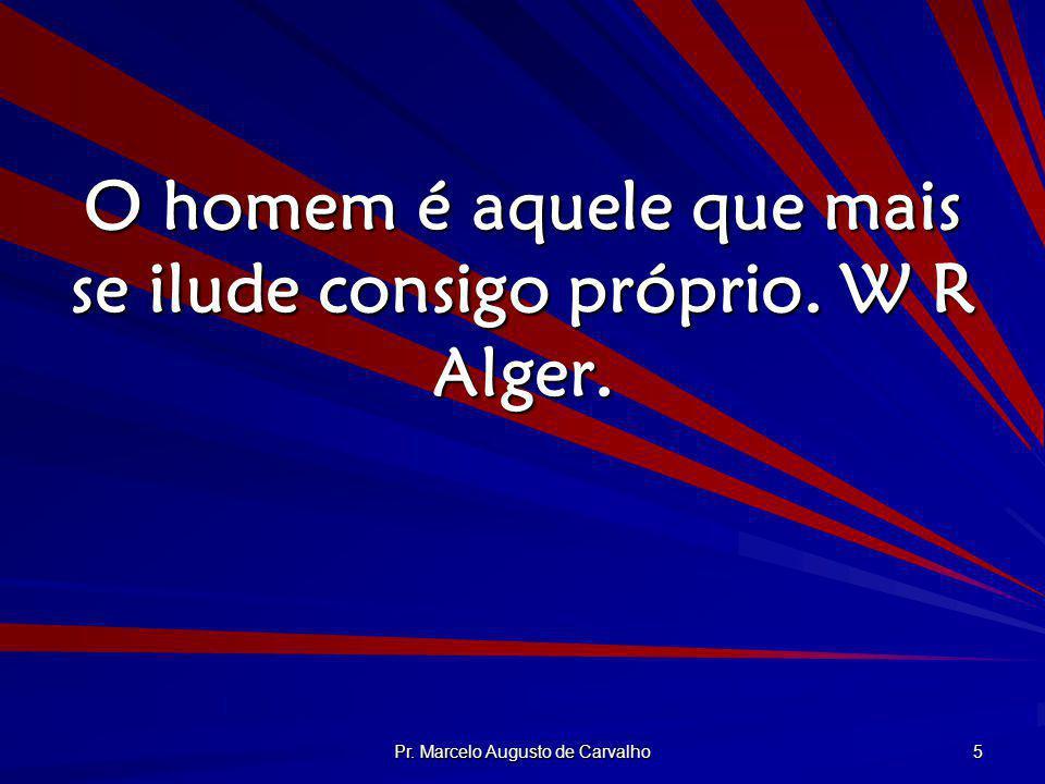 Pr. Marcelo Augusto de Carvalho 5 O homem é aquele que mais se ilude consigo próprio. W R Alger.