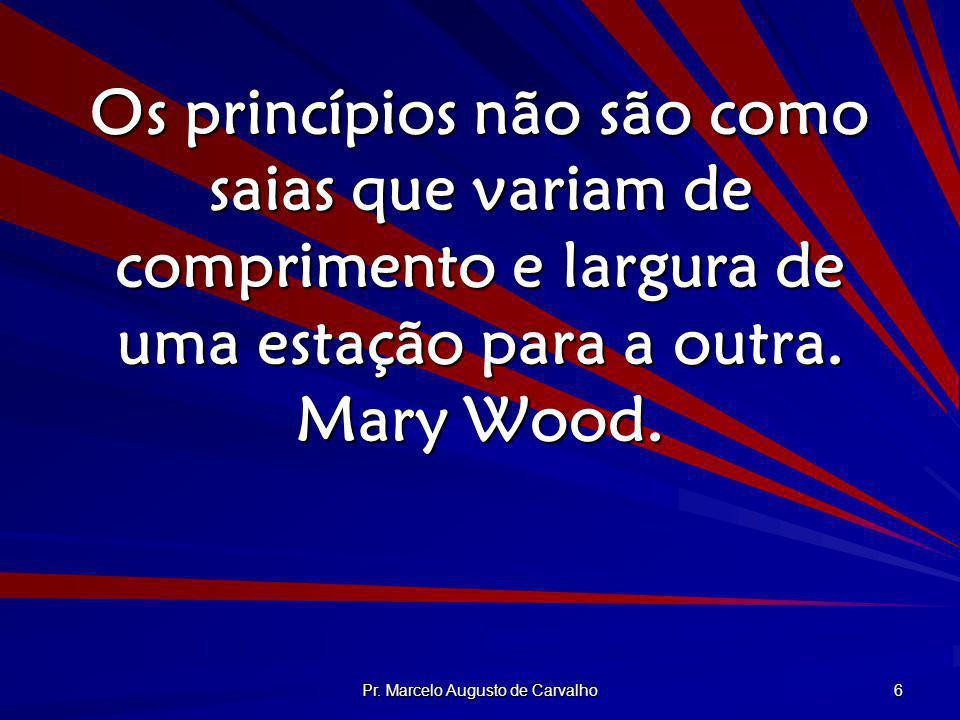 Pr. Marcelo Augusto de Carvalho 6 Os princípios não são como saias que variam de comprimento e largura de uma estação para a outra. Mary Wood.