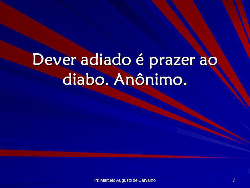 Pr. Marcelo Augusto de Carvalho 7 Dever adiado é prazer ao diabo. Anônimo.