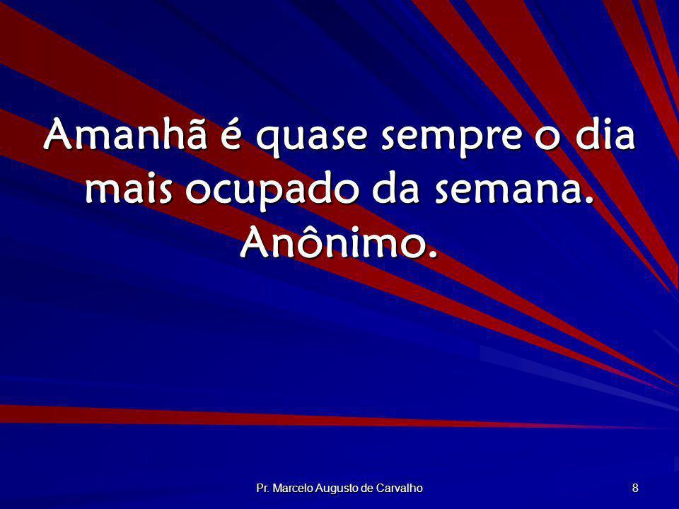 Pr. Marcelo Augusto de Carvalho 8 Amanhã é quase sempre o dia mais ocupado da semana. Anônimo.