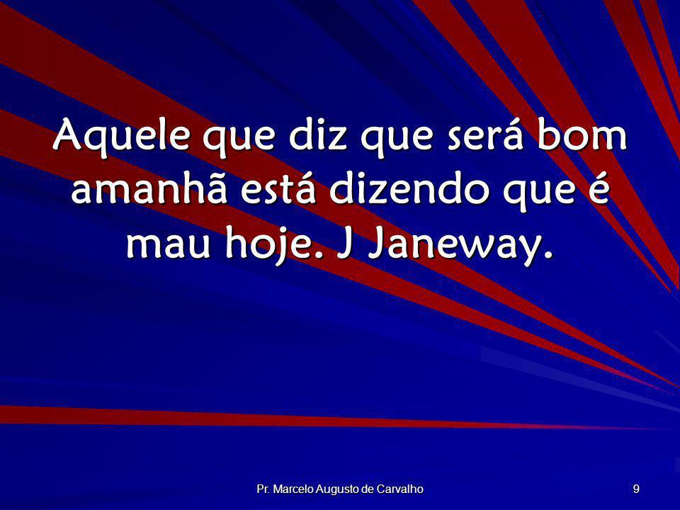 Pr. Marcelo Augusto de Carvalho 9 Aquele que diz que será bom amanhã está dizendo que é mau hoje. J Janeway.