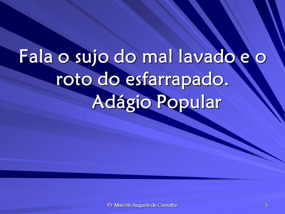 Pr. Marcelo Augusto de Carvalho 36 A boca fala do que está cheio o coração. Adágio Popular
