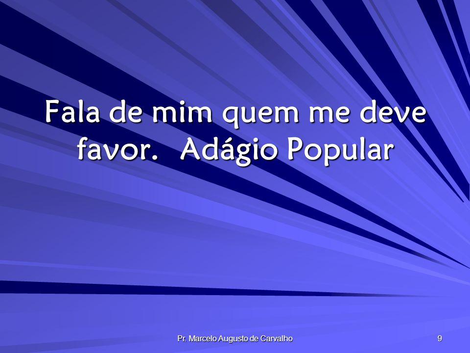 Pr. Marcelo Augusto de Carvalho 20 A palavras ocas, ouvidos moucos.Adágio Popular