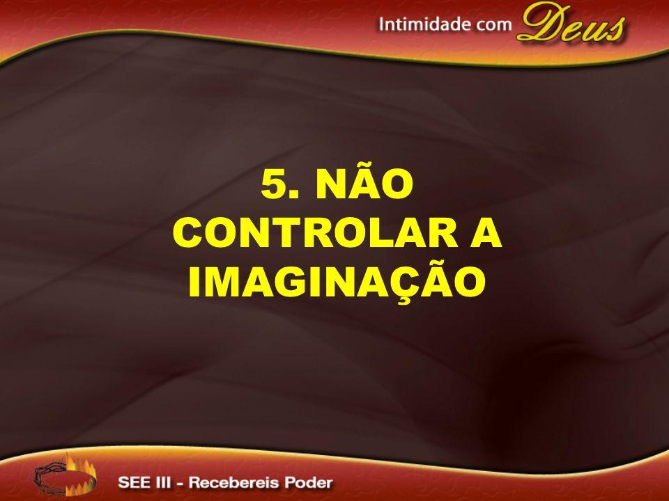 5. NÃO CONTROLAR A IMAGINAÇÃO