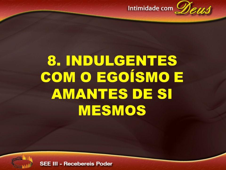 8. INDULGENTES COM O EGOÍSMO E AMANTES DE SI MESMOS
