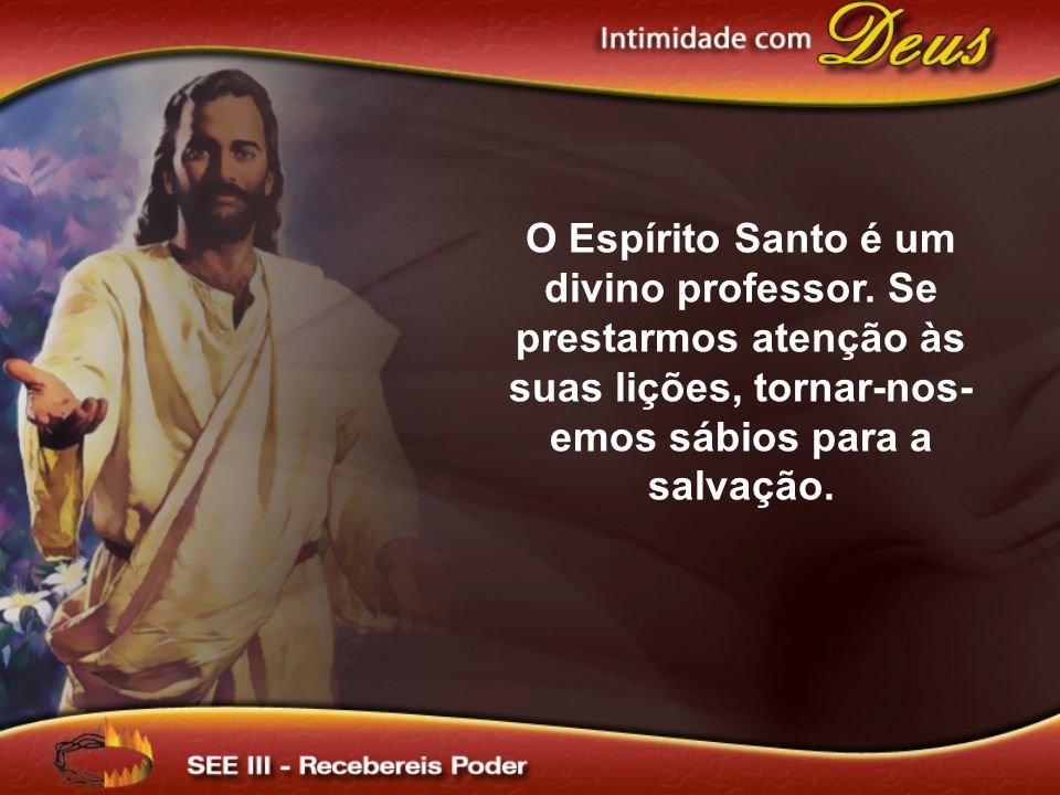 O Espírito Santo é um divino professor. Se prestarmos atenção às suas lições, tornar-nos- emos sábios para a salvação.