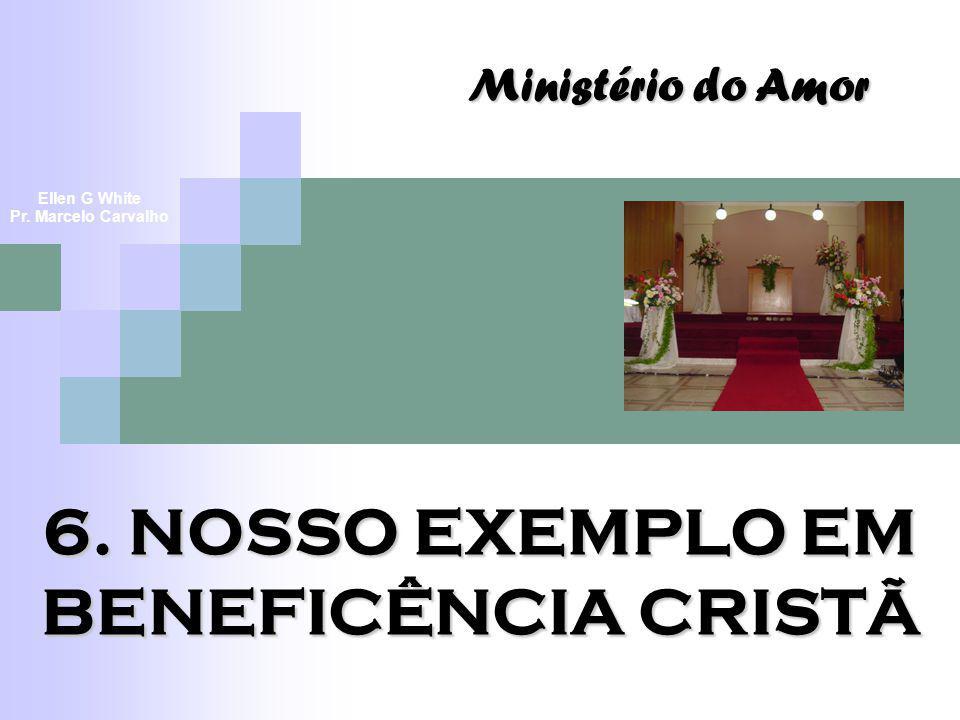 6. NOSSO EXEMPLO EM BENEFICÊNCIA CRISTÃ Ministério do Amor Ellen G White Pr. Marcelo Carvalho