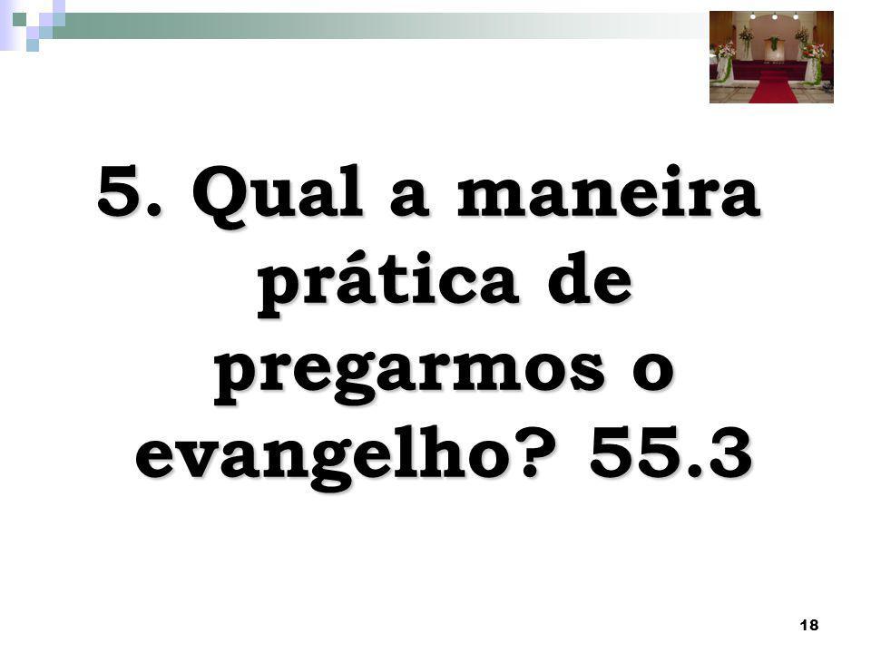18 5. Qual a maneira prática de pregarmos o evangelho? 55.3