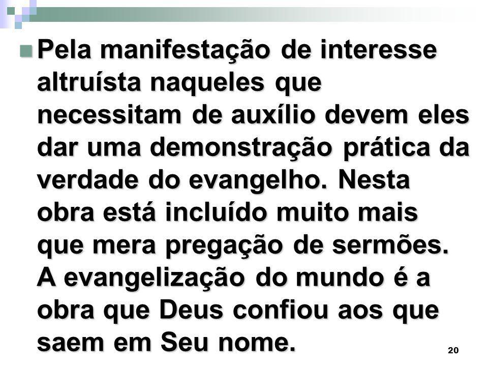 20 Pela manifestação de interesse altruísta naqueles que necessitam de auxílio devem eles dar uma demonstração prática da verdade do evangelho.