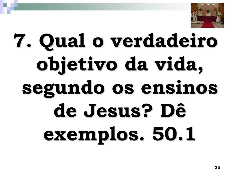 25 7. Qual o verdadeiro objetivo da vida, segundo os ensinos de Jesus? Dê exemplos. 50.1
