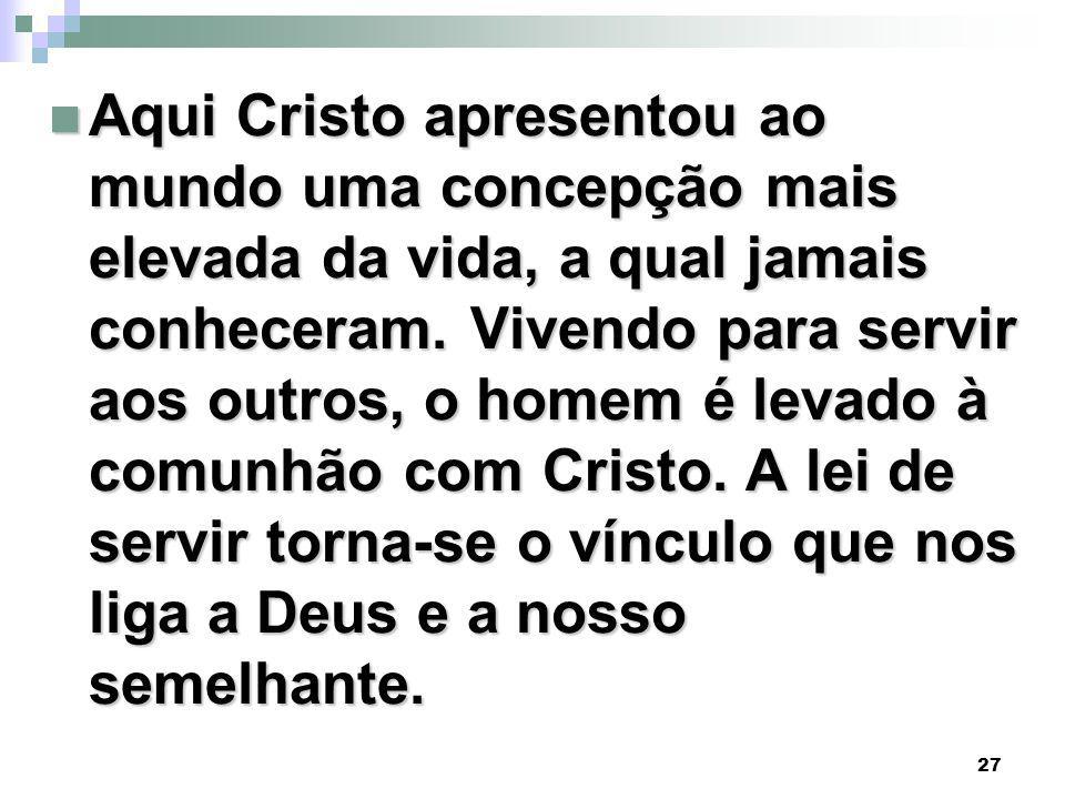 27 Aqui Cristo apresentou ao mundo uma concepção mais elevada da vida, a qual jamais conheceram.
