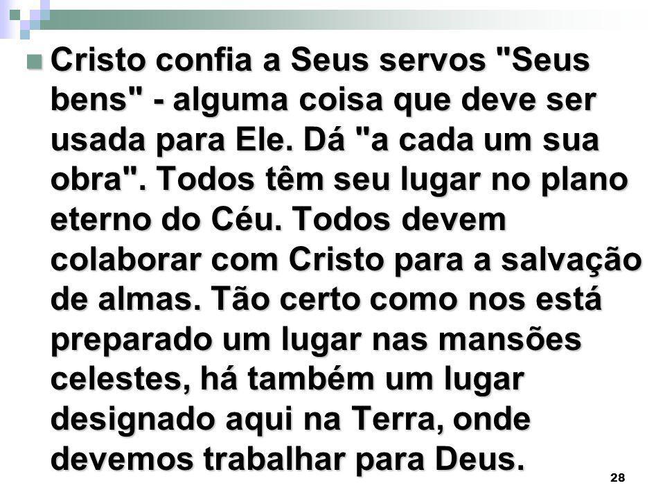 28 Cristo confia a Seus servos Seus bens - alguma coisa que deve ser usada para Ele.