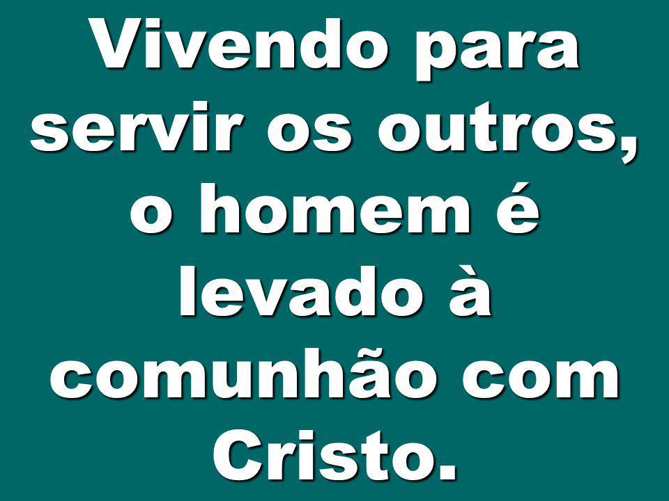 Vivendo para servir os outros, o homem é levado à comunhão com Cristo.