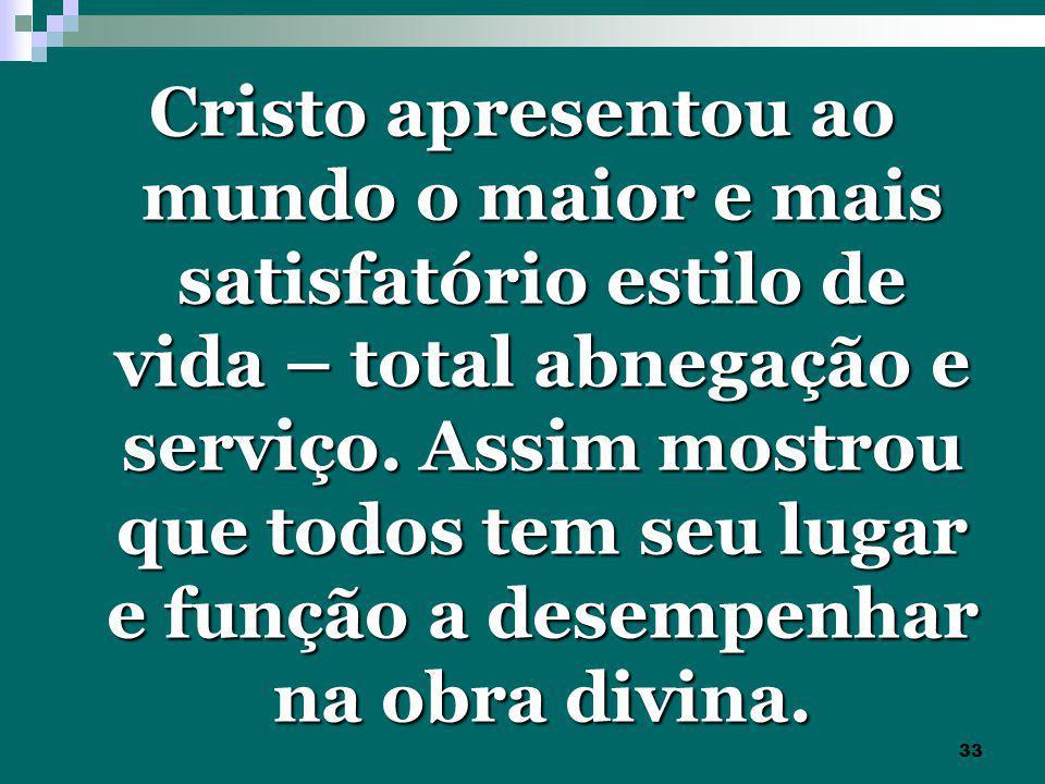 33 Cristo apresentou ao mundo o maior e mais satisfatório estilo de vida – total abnegação e serviço.