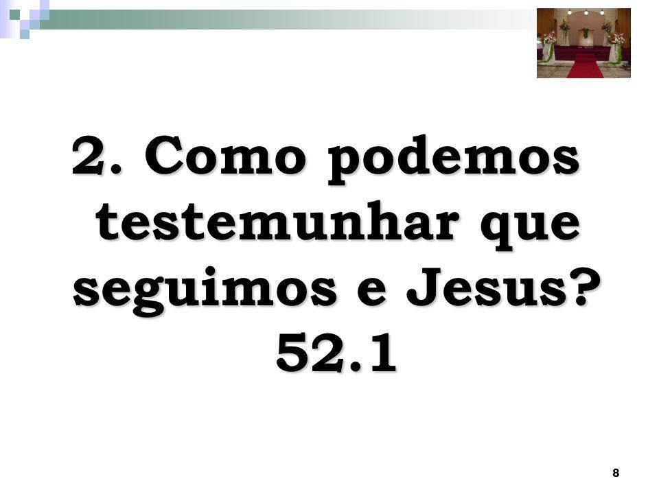 8 2. Como podemos testemunhar que seguimos e Jesus? 52.1