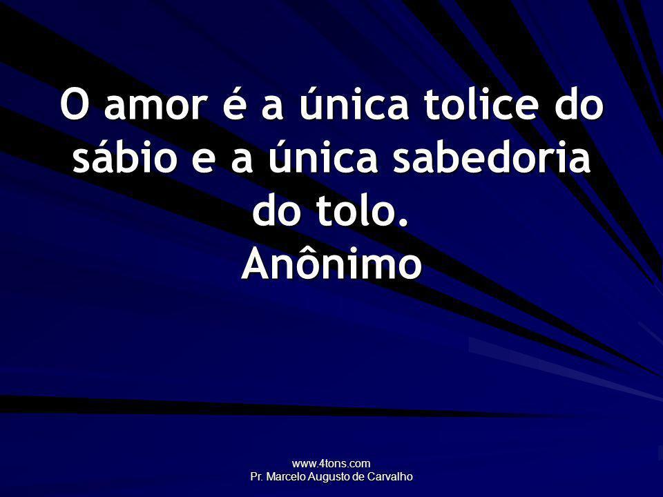 www.4tons.com Pr. Marcelo Augusto de Carvalho Há apenas um fim digno: amor. Helen Hayes
