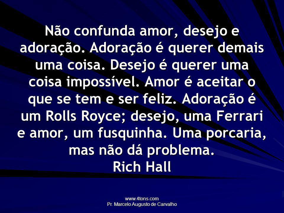 www.4tons.com Pr. Marcelo Augusto de Carvalho Não confunda amor, desejo e adoração. Adoração é querer demais uma coisa. Desejo é querer uma coisa impo